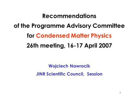1 Recommendations of the Programme Advisory Committee for Condensed Matter Physics 26th meeting, 16-17 April 2007 Wojciech Nawrocik JINR Scientific Council,