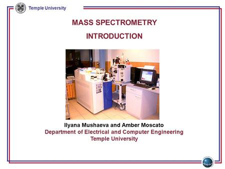 Temple University MASS SPECTROMETRY INTRODUCTION Ilyana Mushaeva and Amber Moscato Department of Electrical and Computer Engineering Temple University.