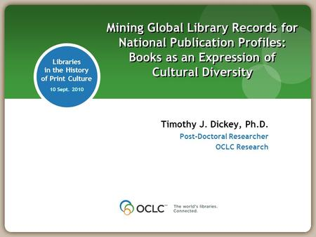 Libraries in the History of Print Culture 10 Sept. 2010 Timothy J. Dickey, Ph.D. Post-Doctoral Researcher OCLC Research Mining Global Library Records for.