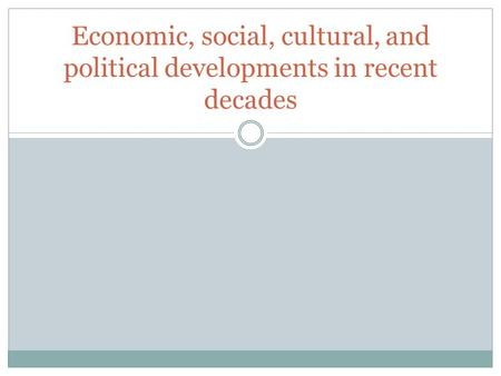 Economic, social, cultural, and political developments in recent decades.