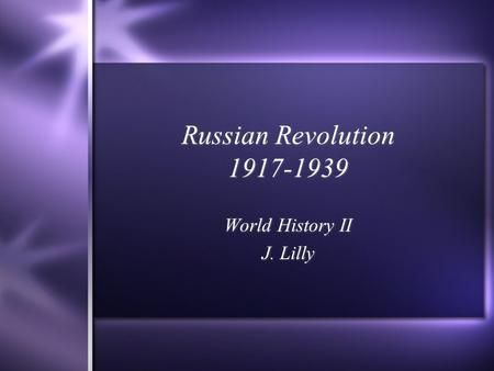 Russian Revolution 1917-1939 World History II J. Lilly World History II J. Lilly.
