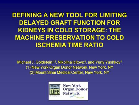 DEFINING A NEW TOOL FOR LIMITING DELAYED GRAFT FUNCTION FOR KIDNEYS IN COLD STORAGE: THE MACHINE PRESERVATION TO COLD ISCHEMIA TIME RATIO Michael J. Goldstein.