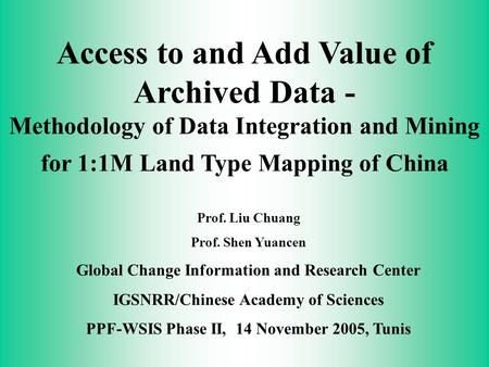 Access to and Add Value of Archived Data - Methodology of Data Integration and Mining for 1:1M Land Type Mapping of China Prof. Liu Chuang Prof. Shen Yuancen.