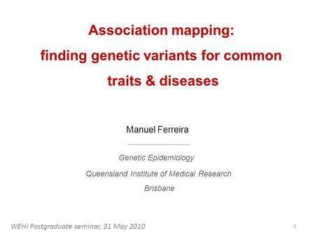 Association mapping: finding genetic variants for common traits & diseases Manuel Ferreira Queensland Institute of Medical Research Brisbane Genetic Epidemiology.