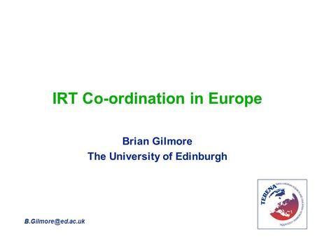IRT Co-ordination in Europe Brian Gilmore The University of Edinburgh.
