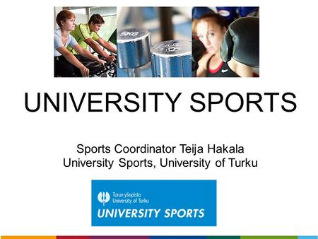 UNIVERSITY SPORTS Sports Coordinator Teija Hakala University Sports, University of Turku.