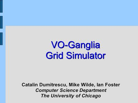 VO-Ganglia Grid Simulator Catalin Dumitrescu, Mike Wilde, Ian Foster Computer Science Department The University of Chicago.