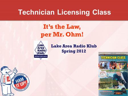 Technician Licensing Class It's the Law, per Mr. Ohm! Lake Area Radio Klub Spring 2012.