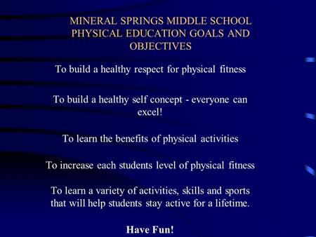 MINERAL SPRINGS MIDDLE SCHOOL PHYSICAL EDUCATION GOALS AND OBJECTIVES To build a healthy respect for physical fitness To build a healthy self concept.