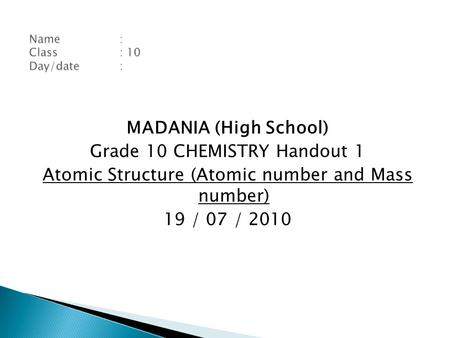 MADANIA (High School) Grade 10 CHEMISTRY Handout 1 Atomic Structure (Atomic number and Mass number) 19 / 07 / 2010.