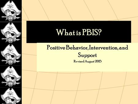 What is PBIS? Positive Behavior, Intervention, and Support Revised August 2015.