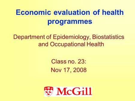 Economic evaluation of health programmes Department of Epidemiology, Biostatistics and Occupational Health Class no. 23: Nov 17, 2008.