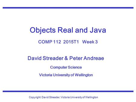 David Streader & Peter Andreae Computer Science Victoria University of Wellington Copyright: David Streader, Victoria University of Wellington Objects.
