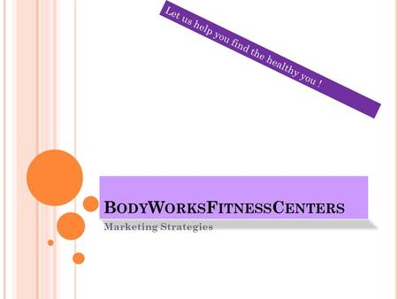 B ODY W ORKS F ITNESS C ENTERS Marketing Strategies Let us help you find the healthy you !
