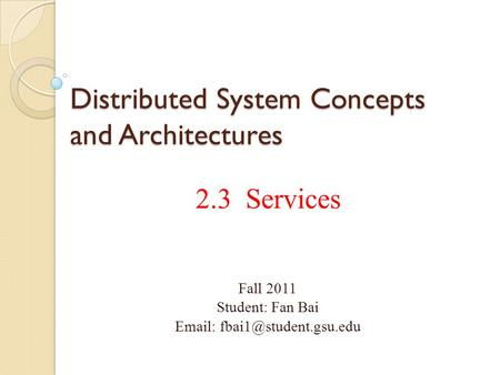 Distributed System Concepts and Architectures 2.3 Services Fall 2011 Student: Fan Bai