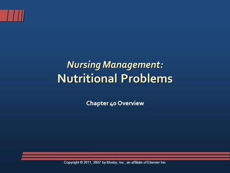 Nursing Management: Nutritional Problems Chapter 40 Overview Copyright © 2011, 2007 by Mosby, Inc., an affiliate of Elsevier Inc.