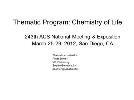 Thematic Program: Chemistry of Life 243th ACS National Meeting & Exposition March 25-29, 2012, San Diego, CA Thematic coordinator: Peter Senter VP, Chemistry.