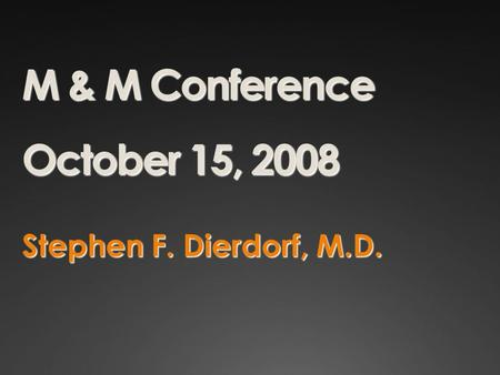M & M Conference October 15, 2008 Stephen F. Dierdorf, M.D.