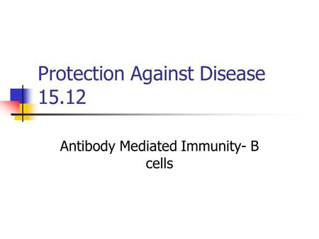 Protection Against Disease 15.12 Antibody Mediated Immunity- B cells.