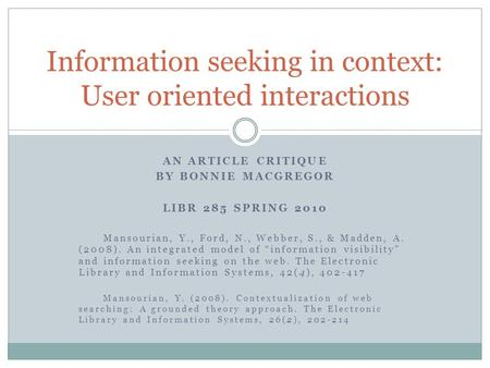 "AN ARTICLE CRITIQUE BY BONNIE MACGREGOR LIBR 285 SPRING 2010 Mansourian, Y., Ford, N., Webber, S., & Madden, A. (2008). An integrated model of ""information."