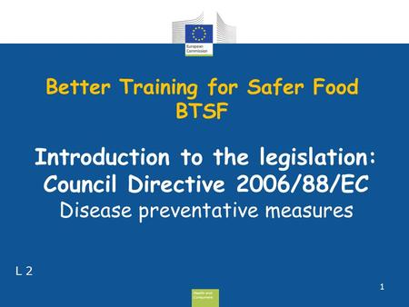 Health and Consumers Health and Consumers Better Training for Safer Food BTSF 1 L 2 Introduction to the legislation: Council Directive 2006/88/EC Disease.