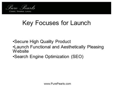 Key Focuses for Launch Secure High Quality Product Launch Functional and Aesthetically Pleasing Website Search Engine Optimization (SEO) www.PurePearls.com.
