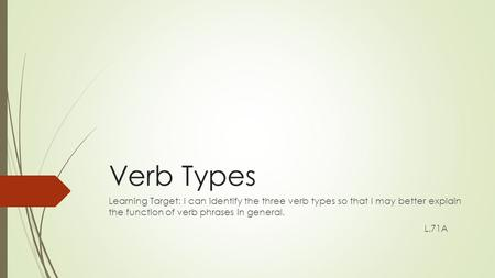 Verb Types Learning Target: I can identify the three verb types so that I may better explain the function of verb phrases in general. L.71A.