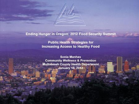 Ending Hunger in Oregon: 2012 Food Security Summit Public Health Strategies for Increasing Access to Healthy Food Sonia Manhas Community Wellness & Prevention.