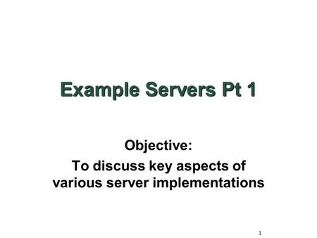 1 Example Servers Pt 1 Objective: To discuss key aspects of various server implementations.