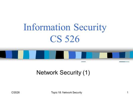 CS526Topic 18: Network Security1 Information Security CS 526 Network Security (1)