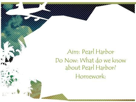 Pearl Harbor Aim: Pearl Harbor Do Now: What do we know about Pearl Harbor? Homework: December 7, 1941.