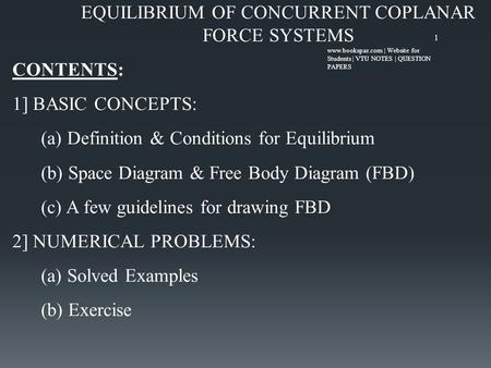 EQUILIBRIUM OF CONCURRENT COPLANAR FORCE SYSTEMS CONTENTS: 1] BASIC CONCEPTS: (a) Definition & Conditions for Equilibrium (b) Space Diagram & Free Body.