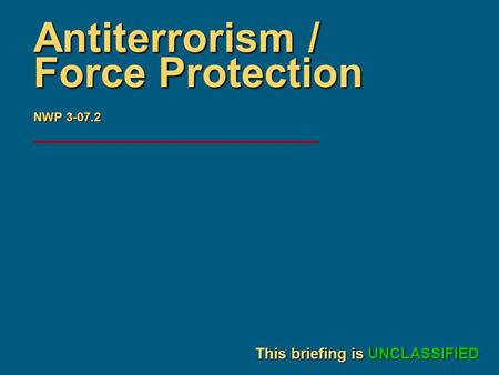 Briefer's Name Date This briefing is UNCLASSIFIED Antiterrorism / Force Protection NWP 3-07.2.