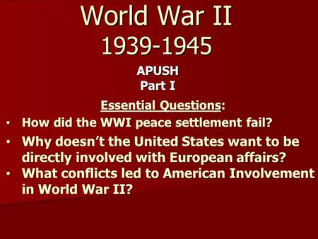 World War II 1939-1945 APUSH Part I Essential Questions: How did the WWI peace settlement fail? How did the WWI peace settlement fail? Why doesn't the.
