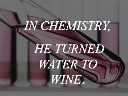 IN CHEMISTRY, HE TURNED WATER TO WINE. HE TURNED WATER TO WINE.