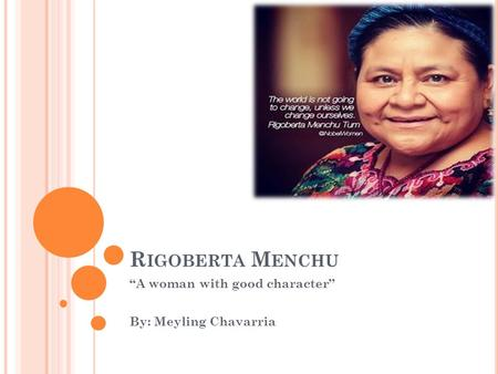 "R IGOBERTA M ENCHU ""A woman with good character"" By: Meyling Chavarria."
