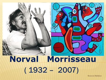Norval Morrisseau ( 1932 – 2007) Nosova Natalya. Norval Morrisseau was a Canadian artist who created many colorful paintings and prints. His paintings.