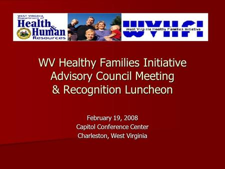 WV Healthy Families Initiative Advisory Council Meeting & Recognition Luncheon February 19, 2008 Capitol Conference Center Charleston, West Virginia.