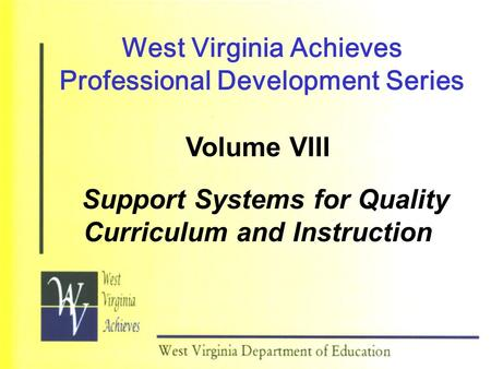 West Virginia Achieves Professional Development Series Volume VIII Support Systems for Quality Curriculum and Instruction.