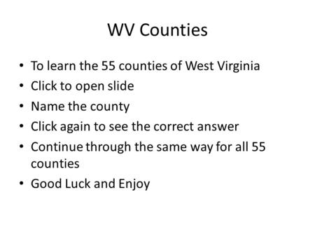 WV Counties To learn the 55 counties of West Virginia Click to open slide Name the county Click again to see the correct answer Continue through the same.
