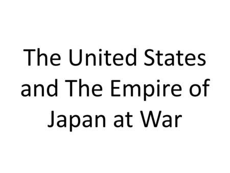 The United States and The Empire of Japan at War.