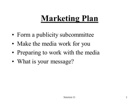 Session 111 Marketing Plan Form a publicity subcommittee Make the media work for you Preparing to work with the media What is your message?