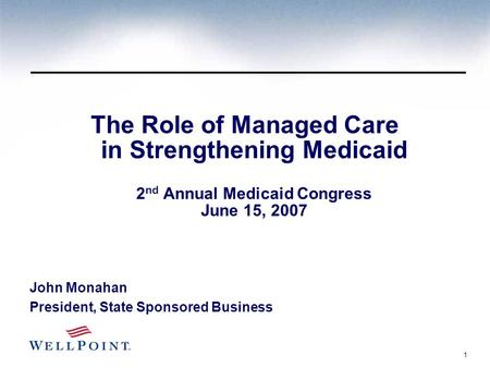 1 The Role of Managed Care in Strengthening Medicaid 2 nd Annual Medicaid Congress June 15, 2007 John Monahan President, State Sponsored Business.