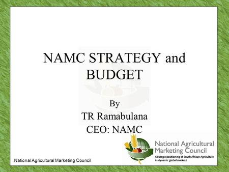 National Agricultural Marketing Council NAMC STRATEGY and BUDGET By TR Ramabulana CEO: NAMC.