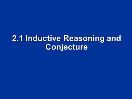 2.1 Inductive Reasoning and Conjecture. Objectives Make conjectures based on inductive reasoning Make conjectures based on inductive reasoning Find counterexamples.