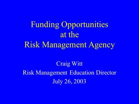 Funding Opportunities at the Risk Management Agency Craig Witt Risk Management Education Director July 26, 2003.