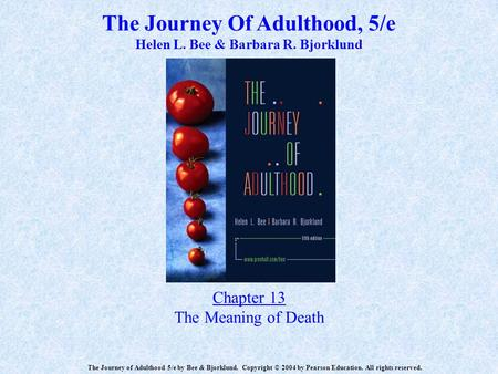 The Journey Of Adulthood, 5/e Helen L. Bee & Barbara R. Bjorklund Chapter 13 The Meaning of Death The Journey of Adulthood 5/e by Bee & Bjorklund. Copyright.