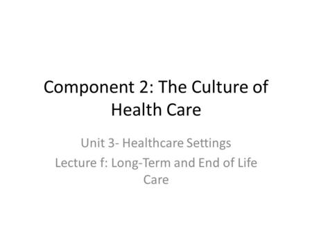Component 2: The Culture of Health Care Unit 3- Healthcare Settings Lecture f: Long-Term and End of Life Care.