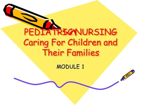 PEDIATRIC NURSING Caring For Children and Their Families MODULE 1.