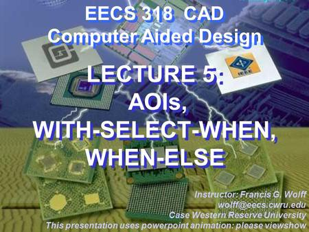 CWRU EECS 318 EECS 318 CAD Computer Aided Design LECTURE 5: AOIs, WITH-SELECT-WHEN, WHEN-ELSE Instructor: Francis G. Wolff Case Western.